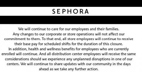 """We will continue to care for our employees and their families. Any changes to our corporate or store operations will not affect our commitment to them. To that end, all store employees will continue to receive their base pay for scheduled shifts for the duration of this closure. In addition, health and wellness benefits for employees who are currently enrolled will continue. And all distribution center employees will receive the same considerations should we experience any unplanned disruptions in one of our centers. We will continue to share updates with our community in the days ahead as we take any further action."""
